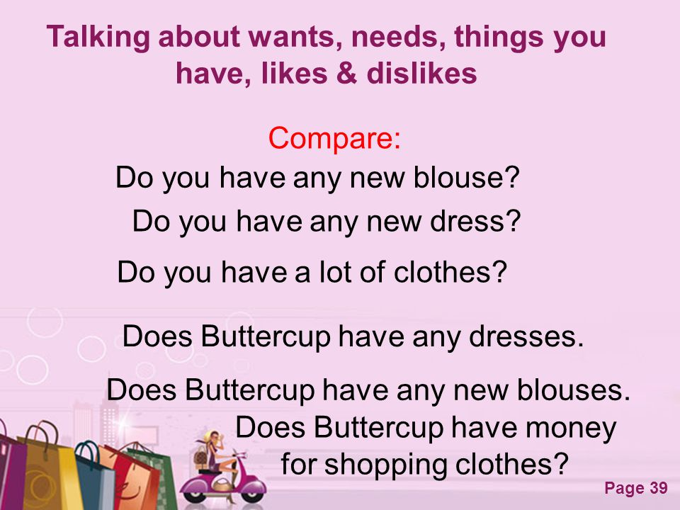 Free Powerpoint Templates Page 39 Talking about wants, needs, things you have, likes & dislikes Compare: Do you have any new blouse? Does Buttercup ha