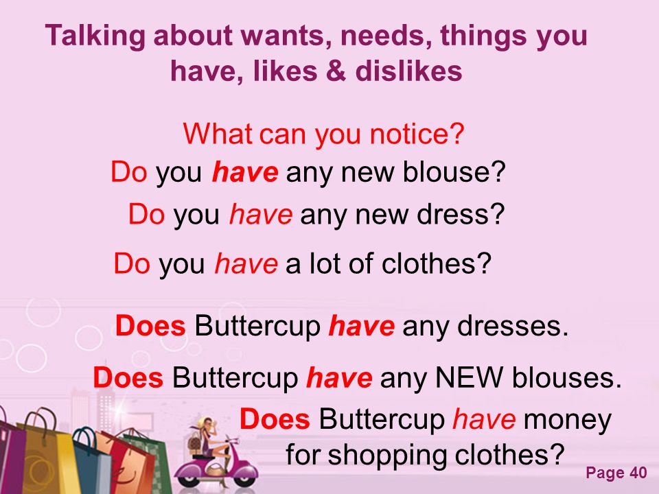 Free Powerpoint Templates Page 40 Talking about wants, needs, things you have, likes & dislikes What can you notice? Do you have any new blouse? Does