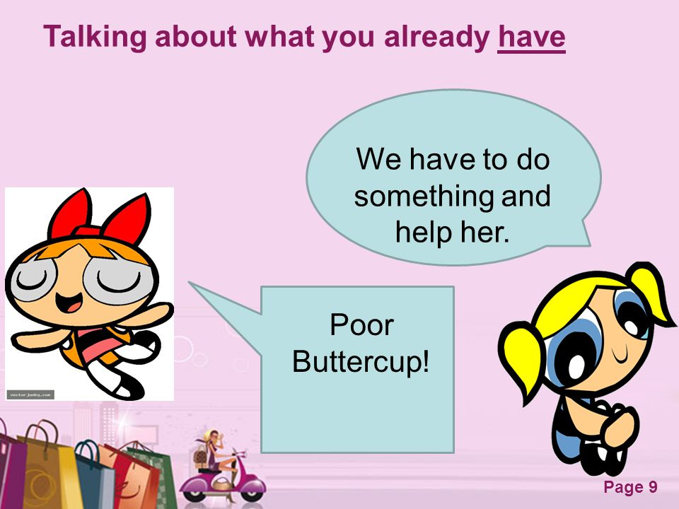 Free Powerpoint Templates Page 9 Talking about what you already have We have to do something and help her. Poor Buttercup!