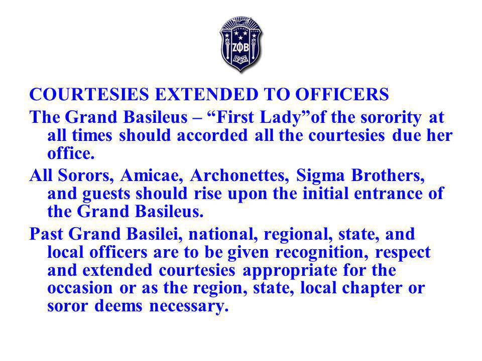 COURTESIES EXTENDED TO OFFICERS The Grand Basileus – First Ladyof the sorority at all times should accorded all the courtesies due her office.
