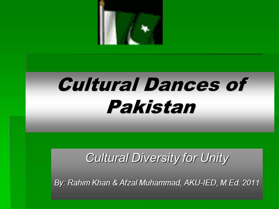 Cultural Dances of Pakistan Cultural Diversity for Unity By: Rahim Khan & Afzal Muhammad, AKU-IED, M.Ed. 2011