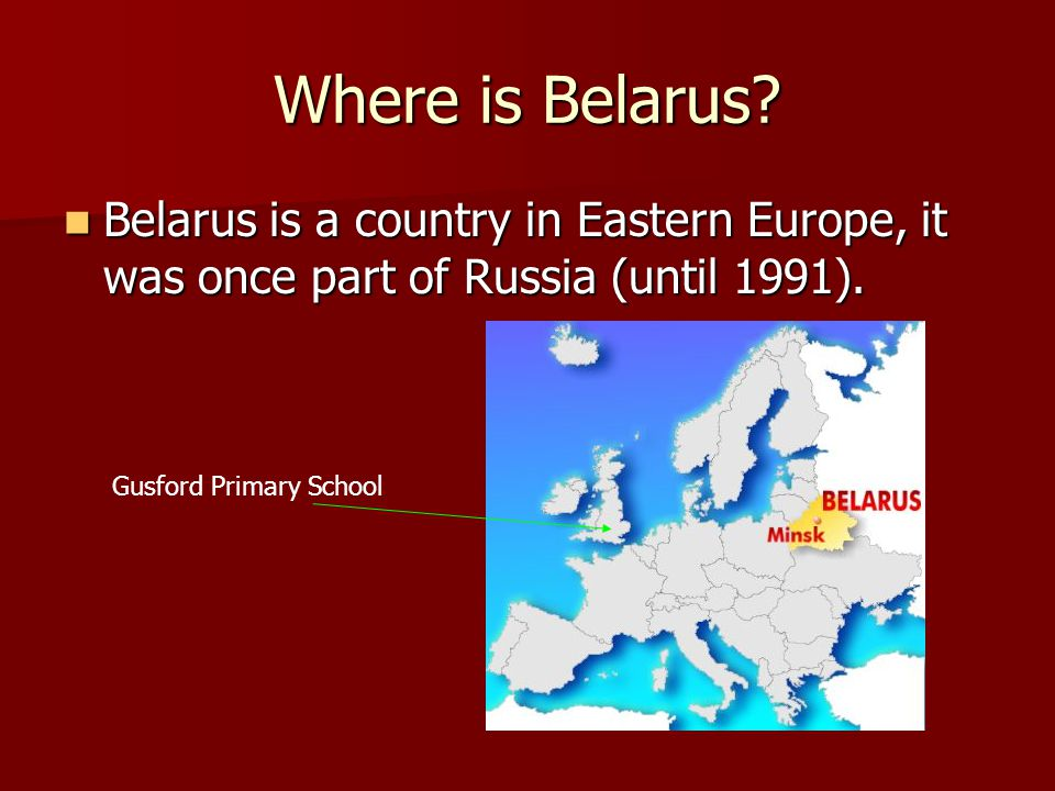 Where is Belarus. Belarus is a country in Eastern Europe, it was once part of Russia (until 1991).