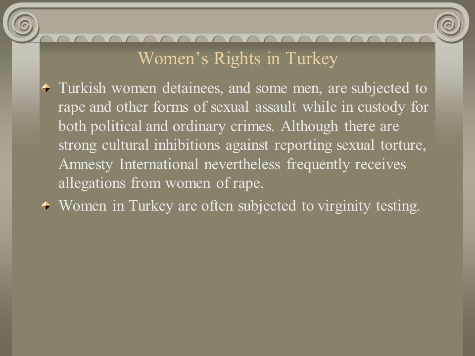 Womens Rights in Turkey Turkish women detainees, and some men, are subjected to rape and other forms of sexual assault while in custody for both political and ordinary crimes.