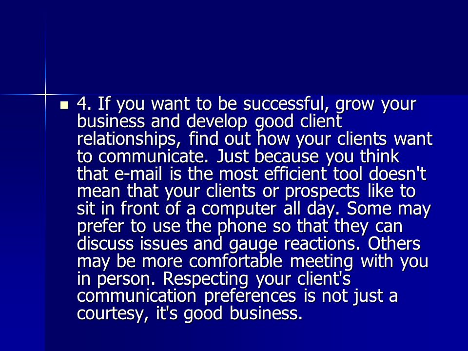 4. If you want to be successful, grow your business and develop good client relationships, find out how your clients want to communicate. Just because