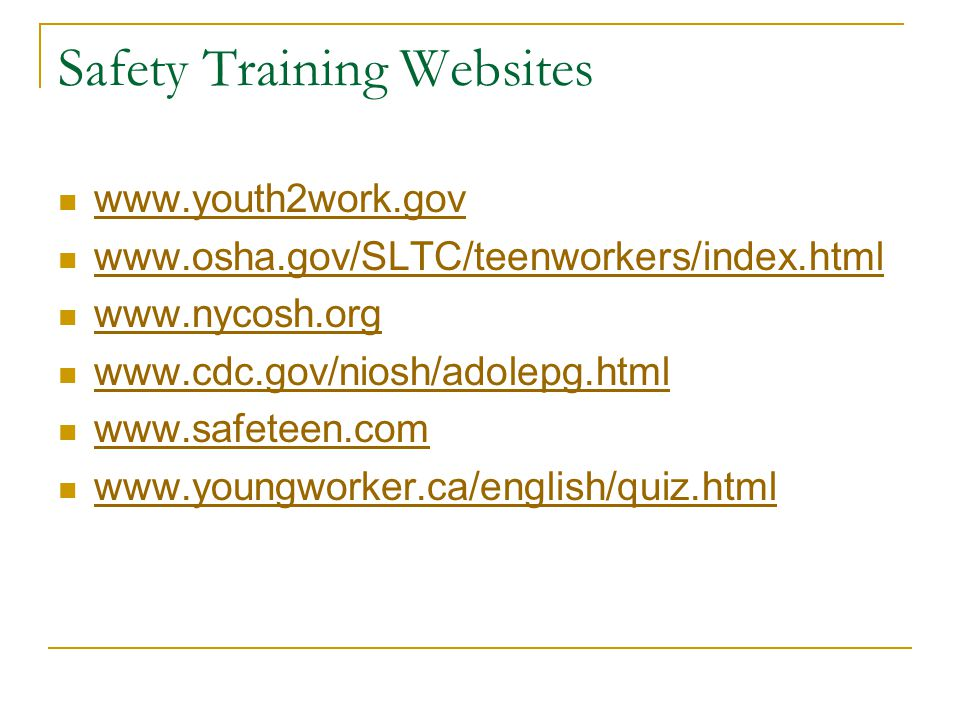 Safety Training Websites www.youth2work.gov www.osha.gov/SLTC/teenworkers/index.html www.nycosh.org www.cdc.gov/niosh/adolepg.html www.safeteen.com www.youngworker.ca/english/quiz.html