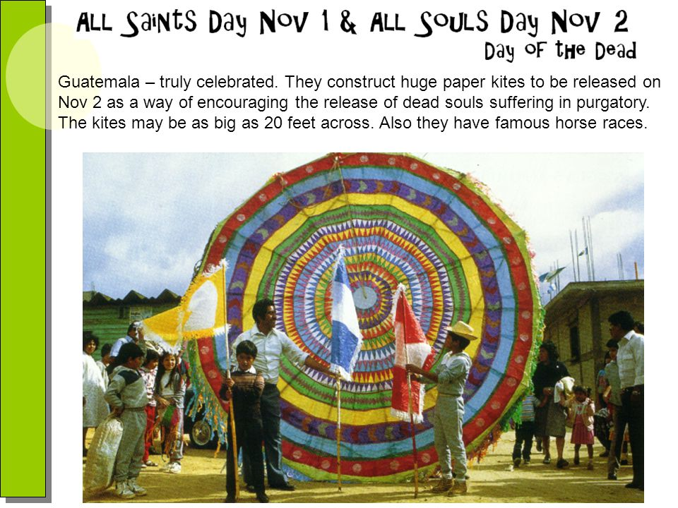 Guatemala – truly celebrated. They construct huge paper kites to be released on Nov 2 as a way of encouraging the release of dead souls suffering in p