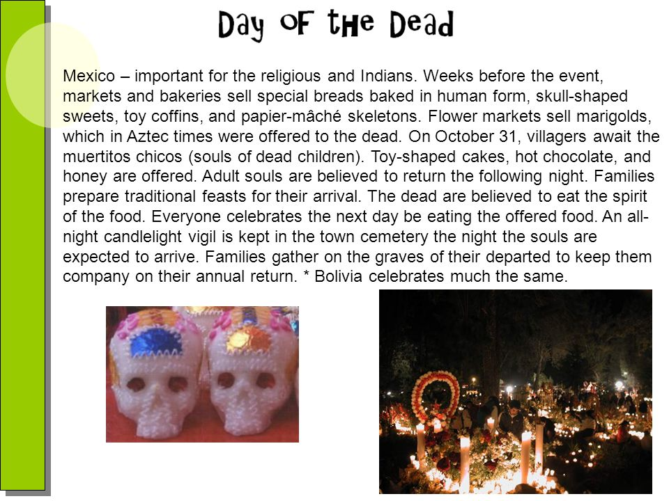 Mexico – important for the religious and Indians. Weeks before the event, markets and bakeries sell special breads baked in human form, skull-shaped s