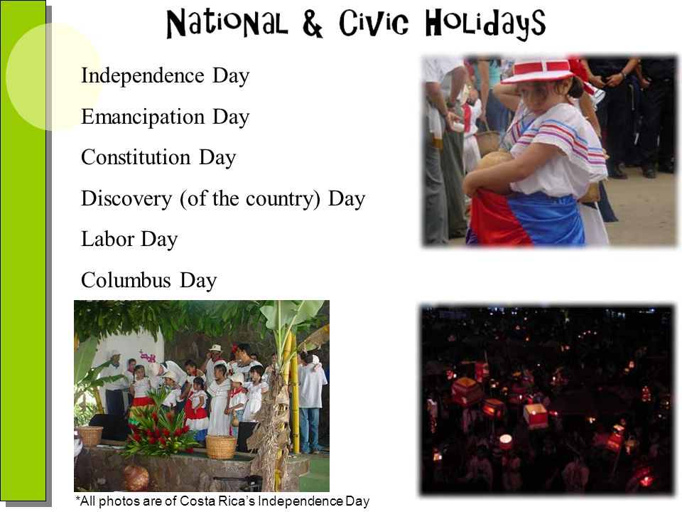 Independence Day Emancipation Day Constitution Day Discovery (of the country) Day Labor Day Columbus Day *All photos are of Costa Ricas Independence D