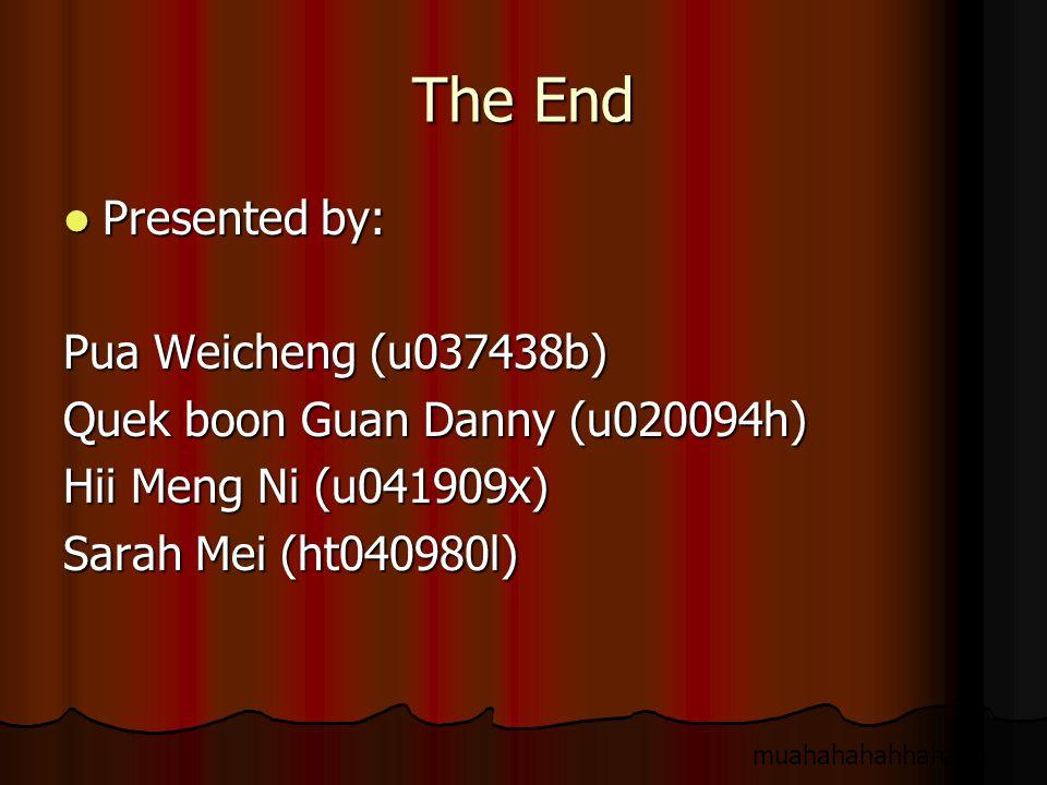 The End Presented by: Presented by: Pua Weicheng (u037438b) Quek boon Guan Danny (u020094h) Hii Meng Ni (u041909x) Sarah Mei (ht040980l) muahahahahhahaha