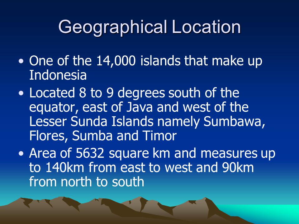 Geographical Location One of the 14,000 islands that make up Indonesia Located 8 to 9 degrees south of the equator, east of Java and west of the Lesse