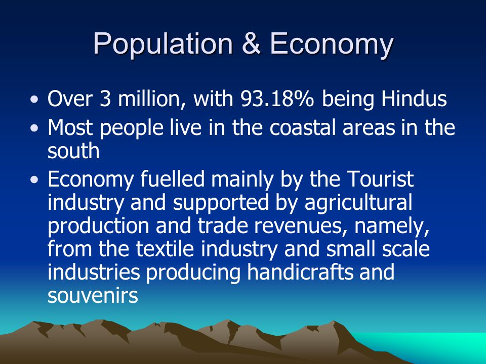 Population & Economy Over 3 million, with 93.18% being Hindus Most people live in the coastal areas in the south Economy fuelled mainly by the Tourist