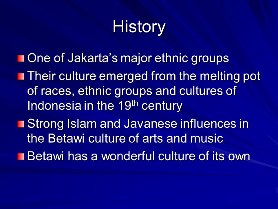 History One of Jakartas major ethnic groups Their culture emerged from the melting pot of races, ethnic groups and cultures of Indonesia in the 19 th
