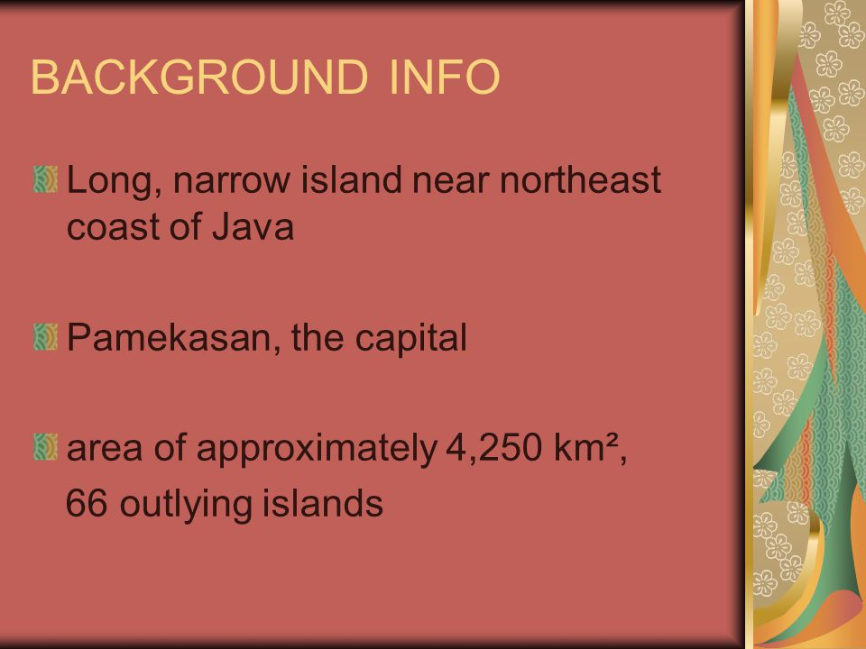 BACKGROUND INFO Long, narrow island near northeast coast of Java Pamekasan, the capital area of approximately 4,250 km², 66 outlying islands