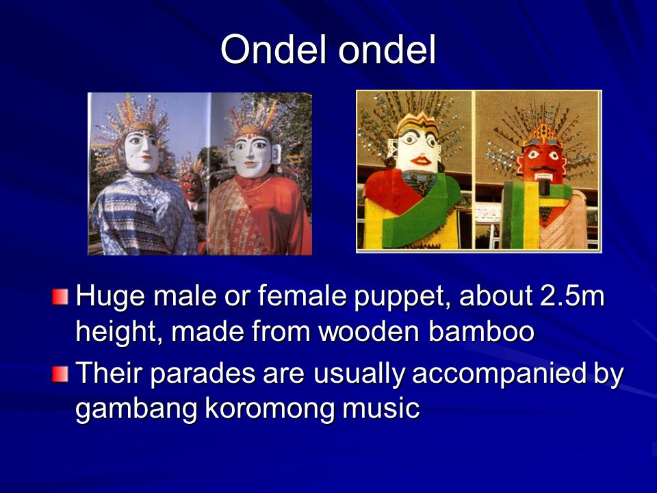 Ondel ondel Huge male or female puppet, about 2.5m height, made from wooden bamboo Their parades are usually accompanied by gambang koromong music