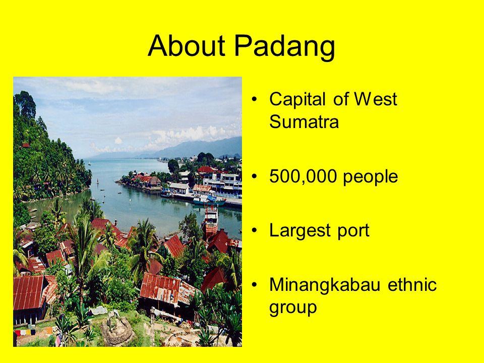 About Padang Capital of West Sumatra 500,000 people Largest port Minangkabau ethnic group