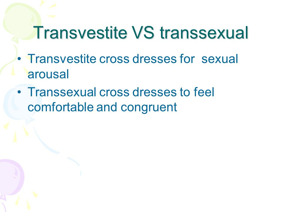 Transvestite VS transsexual Transvestite cross dresses for sexual arousal Transsexual cross dresses to feel comfortable and congruent