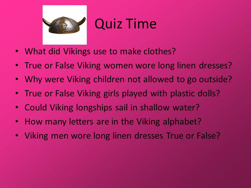 Quiz Time What did Vikings use to make clothes. True or False Viking women wore long linen dresses.