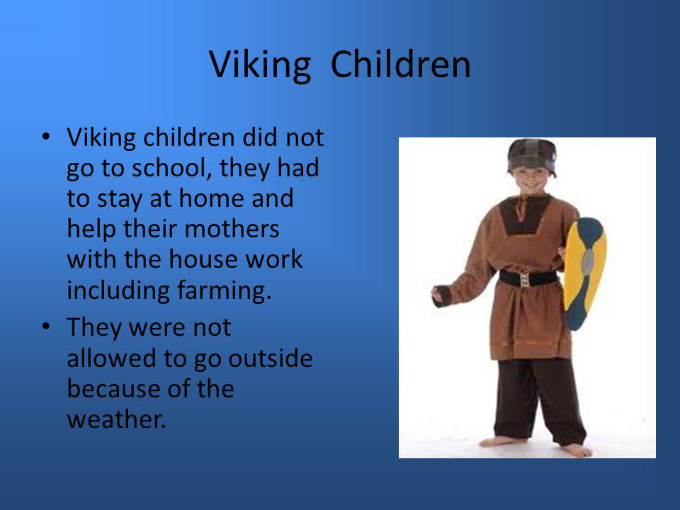 Viking Children Viking children did not go to school, they had to stay at home and help their mothers with the house work including farming.