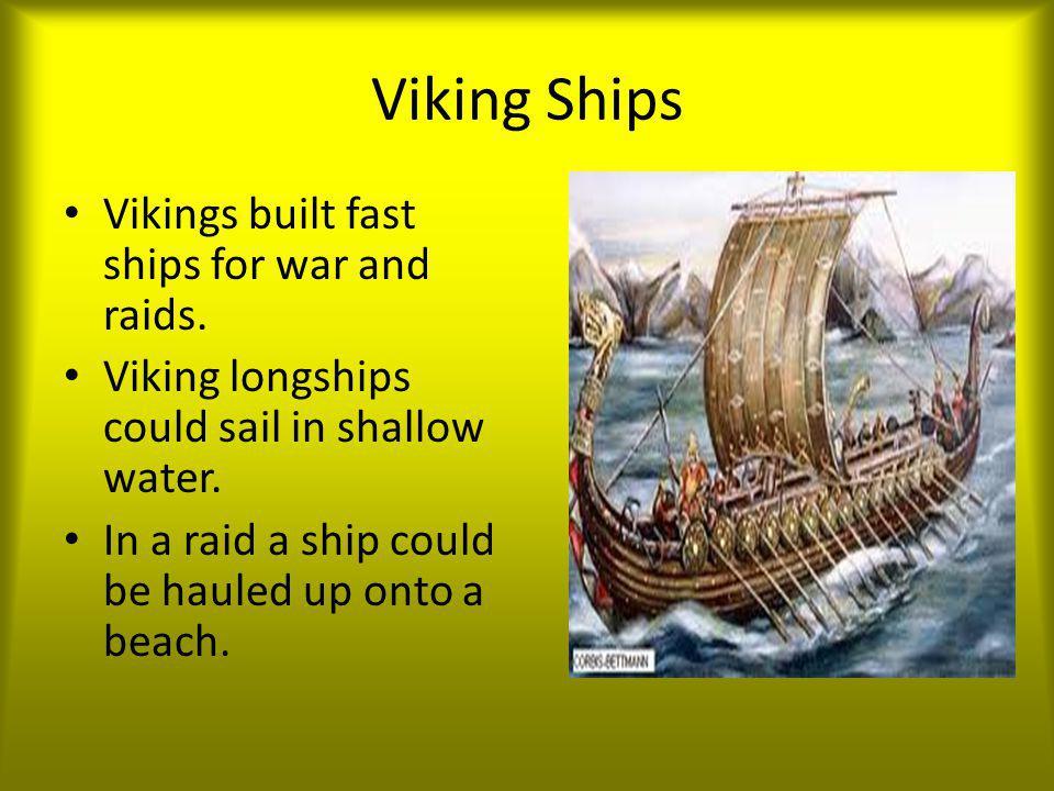 Viking Ships Vikings built fast ships for war and raids. Viking longships could sail in shallow water. In a raid a ship could be hauled up onto a beac
