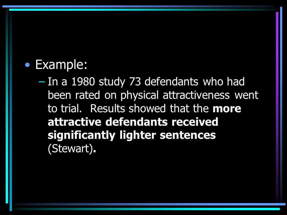 Example: –In a 1980 study 73 defendants who had been rated on physical attractiveness went to trial. Results showed that the more attractive defendant