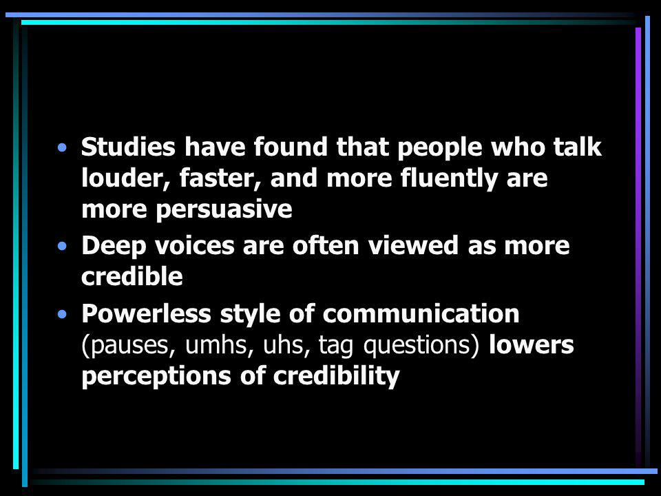 Studies have found that people who talk louder, faster, and more fluently are more persuasive Deep voices are often viewed as more credible Powerless