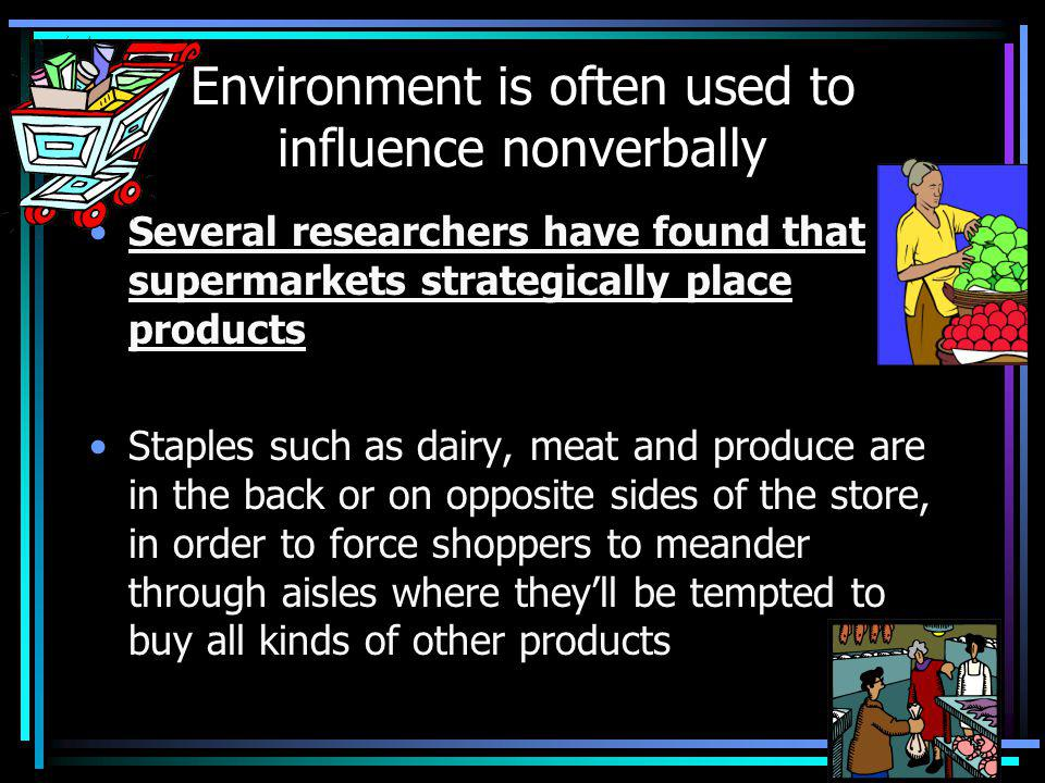 Environment is often used to influence nonverbally Several researchers have found that supermarkets strategically place products Staples such as dairy