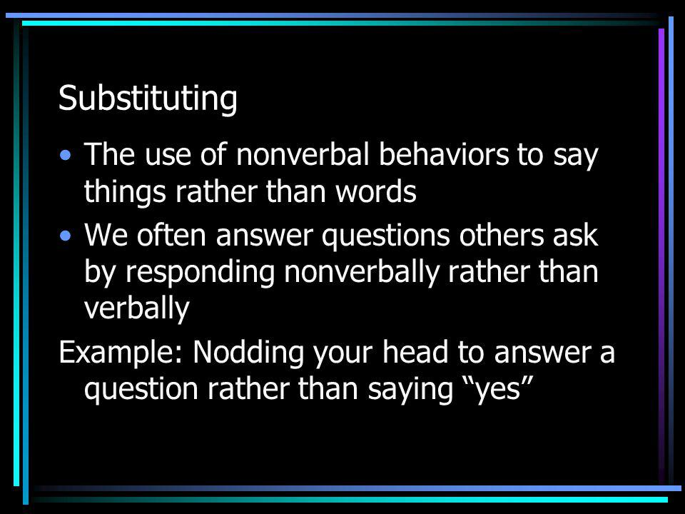 Substituting The use of nonverbal behaviors to say things rather than words We often answer questions others ask by responding nonverbally rather than