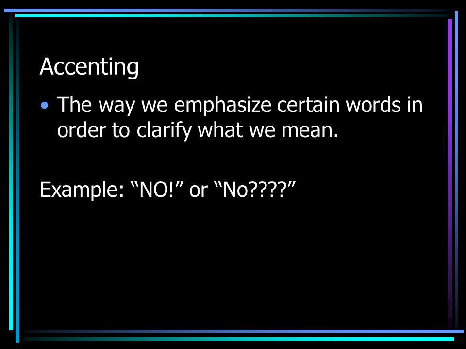 Accenting The way we emphasize certain words in order to clarify what we mean. Example: NO! or No????