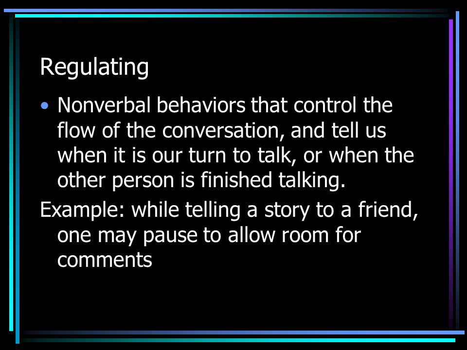 Regulating Nonverbal behaviors that control the flow of the conversation, and tell us when it is our turn to talk, or when the other person is finishe