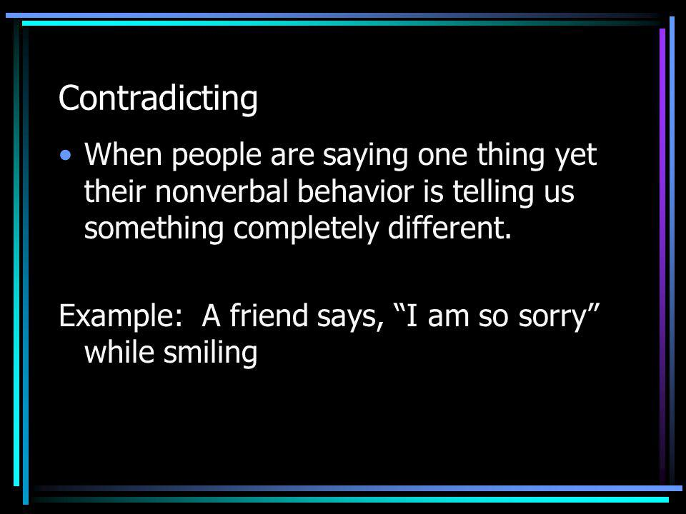 Contradicting When people are saying one thing yet their nonverbal behavior is telling us something completely different. Example: A friend says, I am