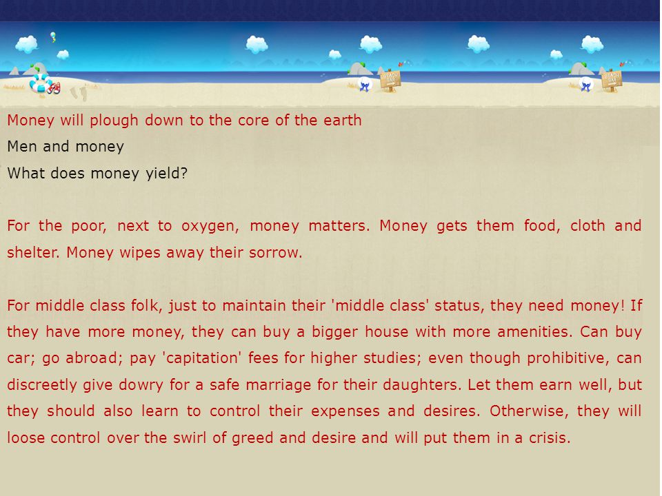 Money will plough down to the core of the earth Men and money What does money yield? For the poor, next to oxygen, money matters. Money gets them food