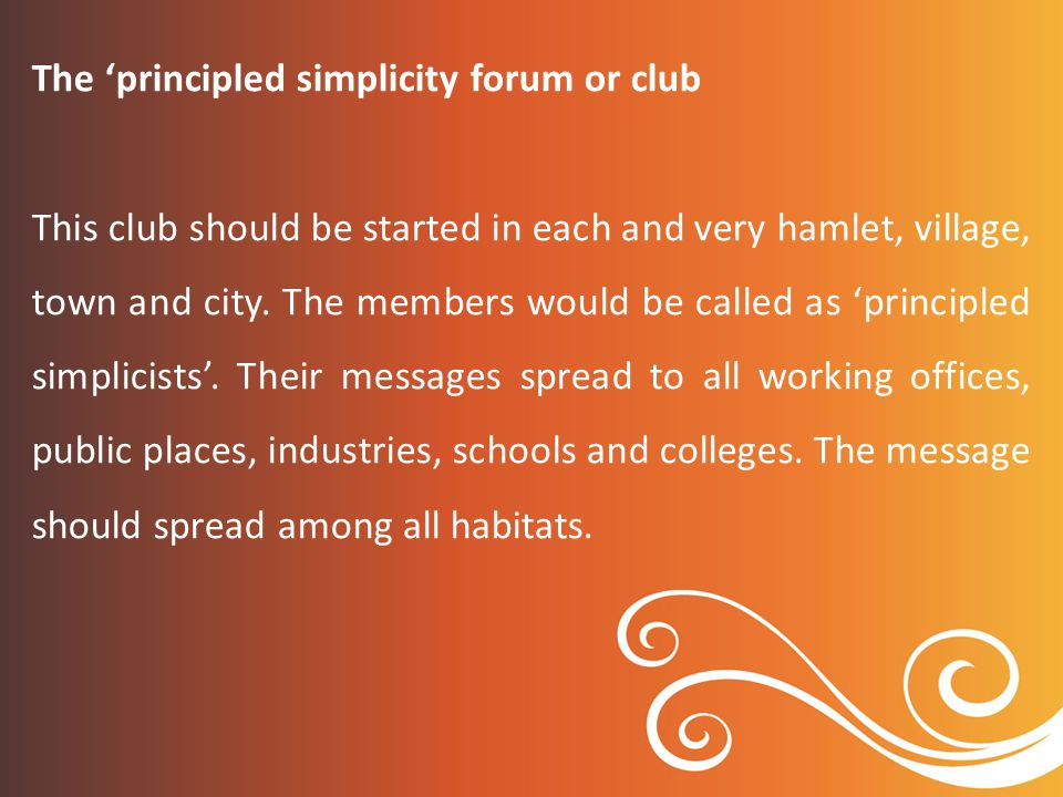 The principled simplicity forum or club This club should be started in each and very hamlet, village, town and city. The members would be called as pr