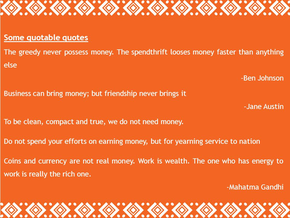 Some quotable quotes The greedy never possess money. The spendthrift looses money faster than anything else -Ben Johnson Business can bring money; but