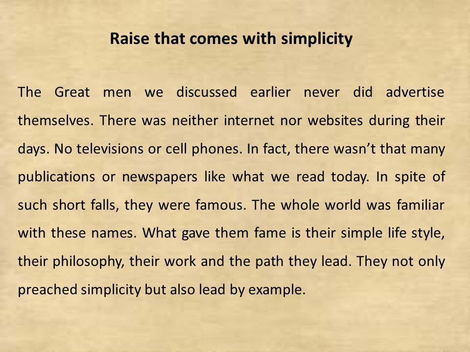 Raise that comes with simplicity The Great men we discussed earlier never did advertise themselves. There was neither internet nor websites during the