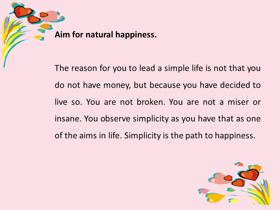 Aim for natural happiness. The reason for you to lead a simple life is not that you do not have money, but because you have decided to live so. You ar