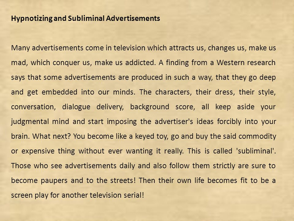 Hypnotizing and Subliminal Advertisements Many advertisements come in television which attracts us, changes us, make us mad, which conquer us, make us