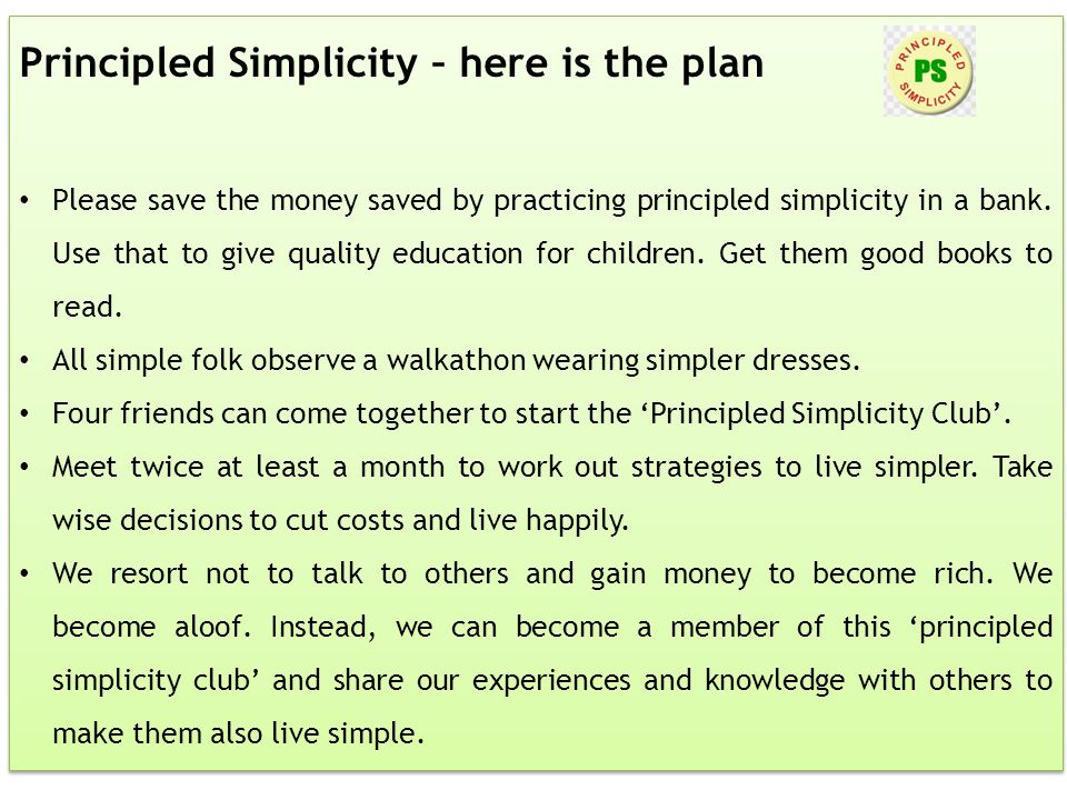 Principled Simplicity – here is the plan Please save the money saved by practicing principled simplicity in a bank. Use that to give quality education