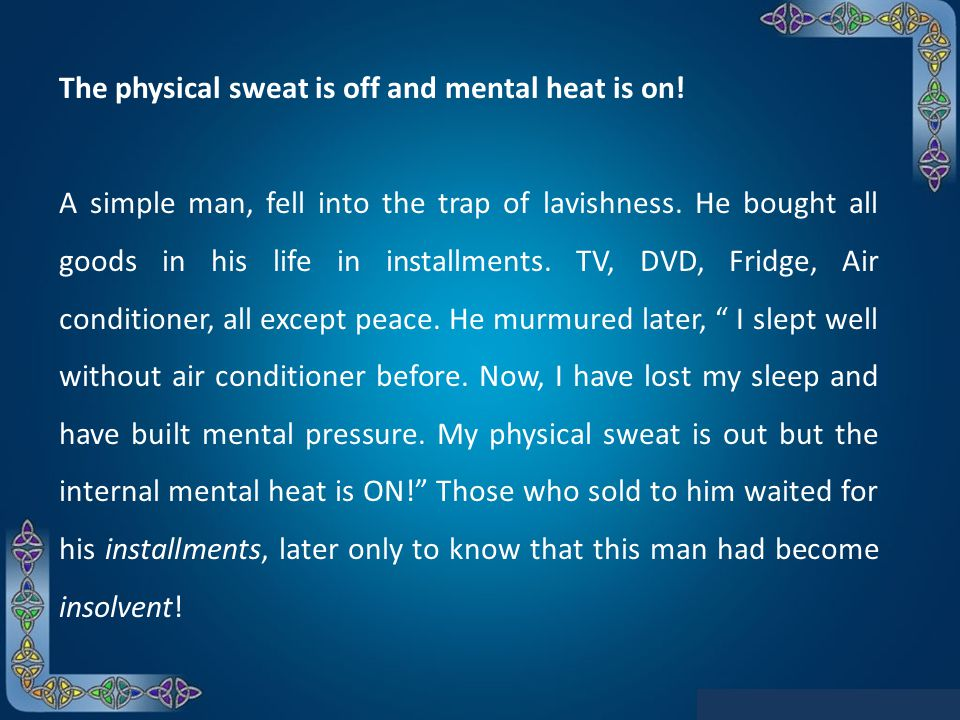 The physical sweat is off and mental heat is on! A simple man, fell into the trap of lavishness. He bought all goods in his life in installments. TV,