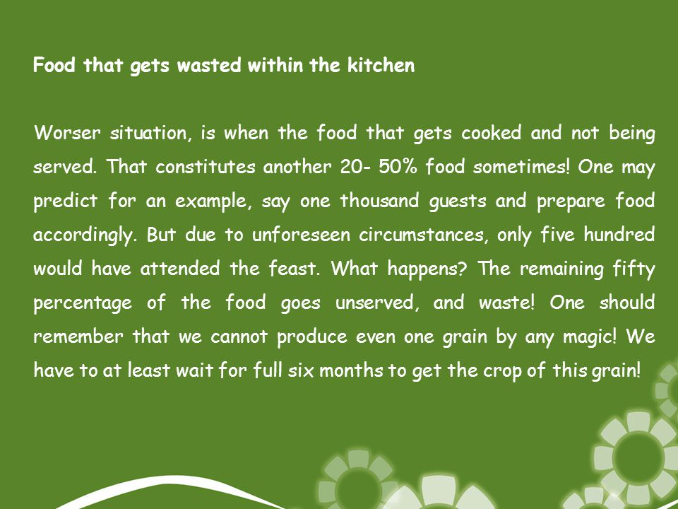 Food that gets wasted within the kitchen Worser situation, is when the food that gets cooked and not being served. That constitutes another 20- 50% fo