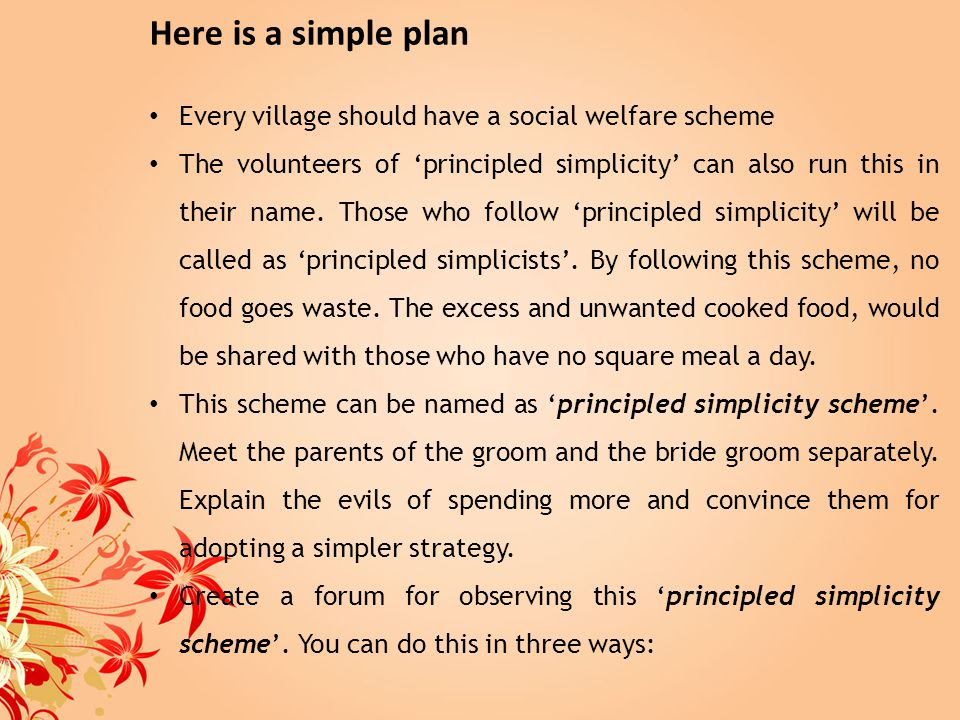 Here is a simple plan Every village should have a social welfare scheme The volunteers of principled simplicity can also run this in their name. Those