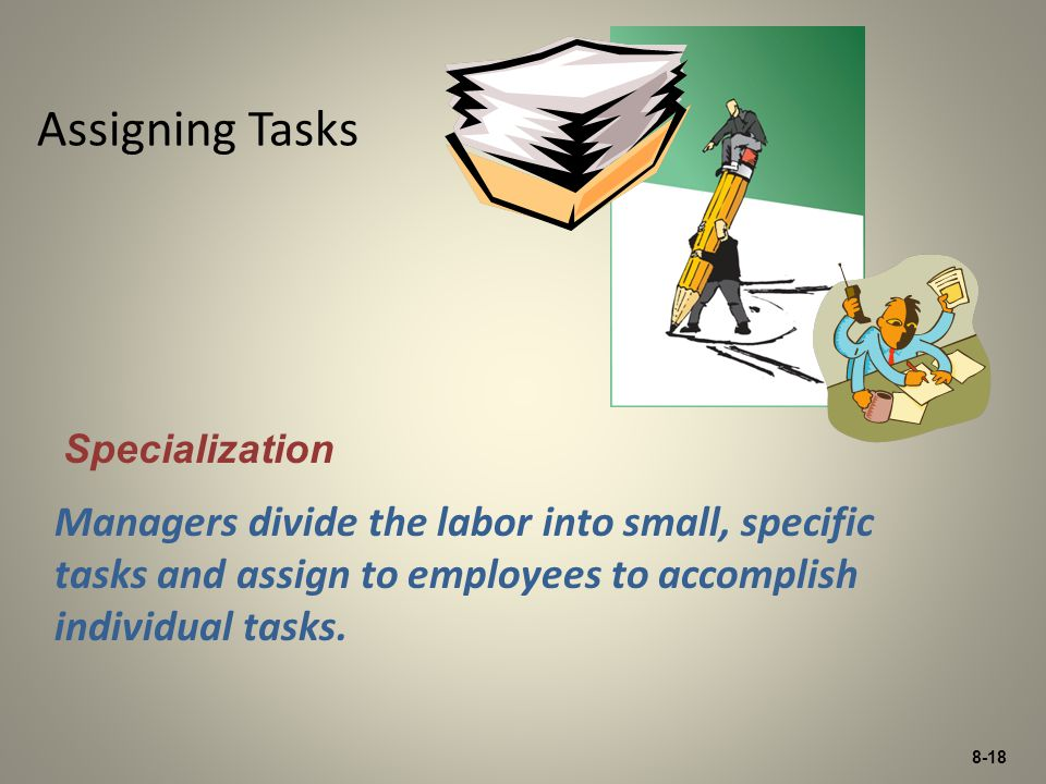 8-18 Assigning Tasks Managers divide the labor into small, specific tasks and assign to employees to accomplish individual tasks. Specialization