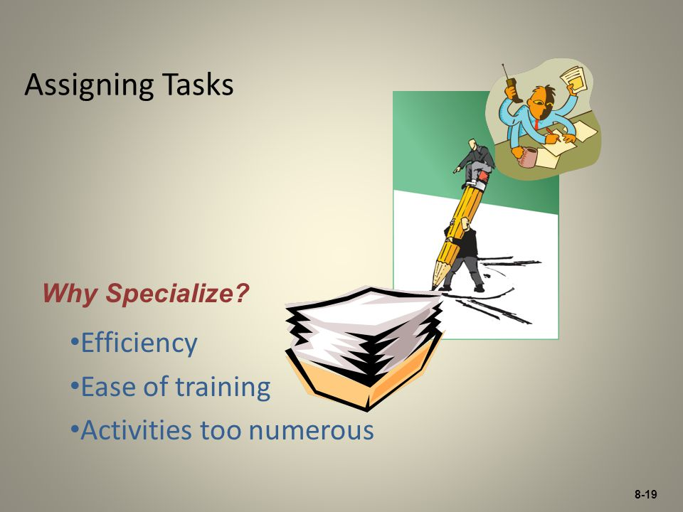 8-19 Assigning Tasks Efficiency Ease of training Activities too numerous Why Specialize?