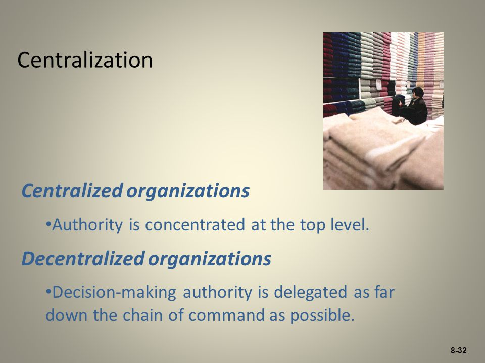 8-32 Centralization Centralized organizations Authority is concentrated at the top level. Decentralized organizations Decision-making authority is del