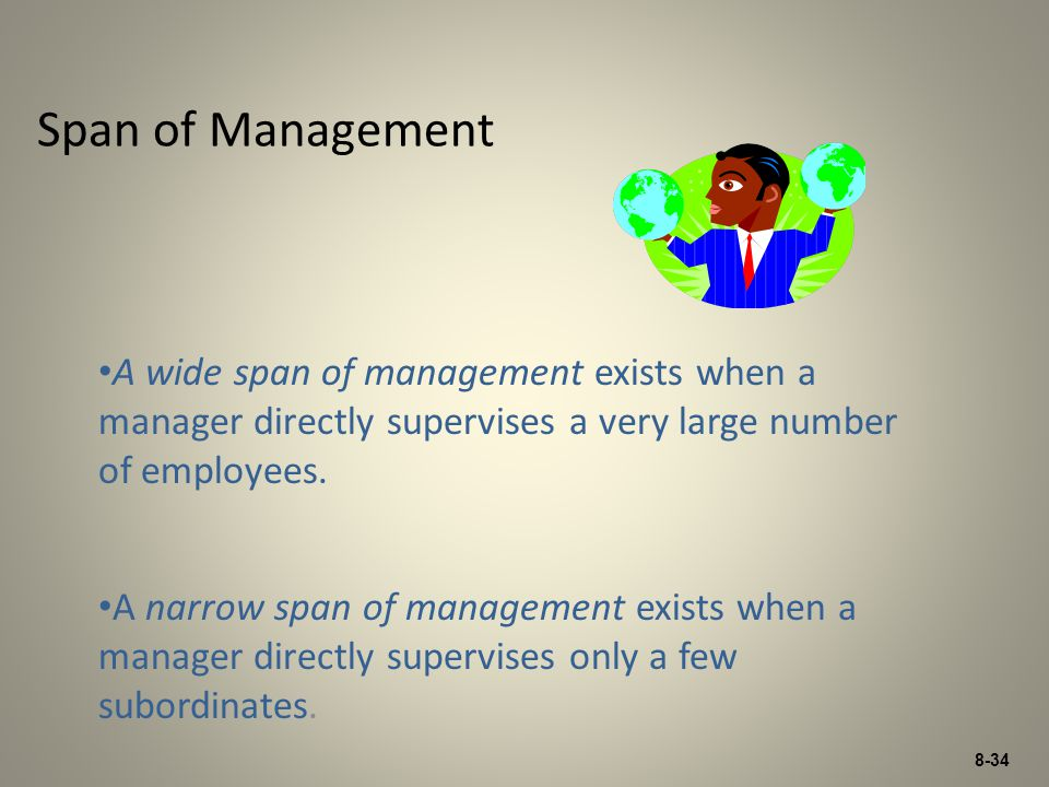 8-34 Span of Management A wide span of management exists when a manager directly supervises a very large number of employees. A narrow span of managem