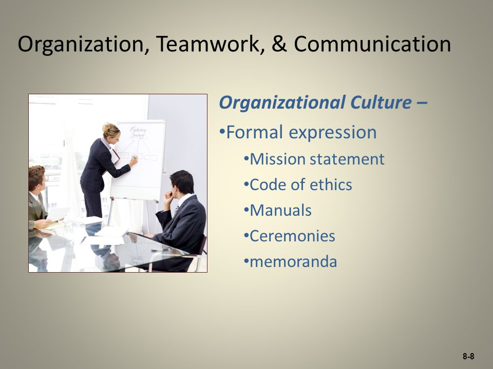 8-8 Organizational Culture – Formal expression Mission statement Code of ethics Manuals Ceremonies memoranda Organization, Teamwork, & Communication