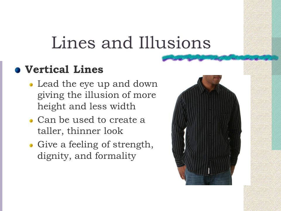 Lines and Illusions Vertical Lines Lead the eye up and down giving the illusion of more height and less width Can be used to create a taller, thinner