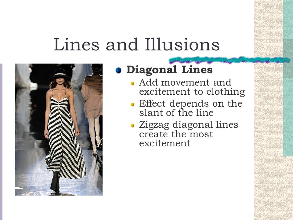 Lines and Illusions Diagonal Lines Add movement and excitement to clothing Effect depends on the slant of the line Zigzag diagonal lines create the mo