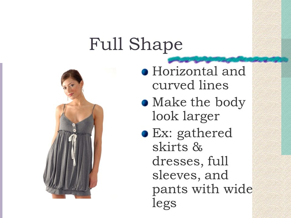 Full Shape Horizontal and curved lines Make the body look larger Ex: gathered skirts & dresses, full sleeves, and pants with wide legs