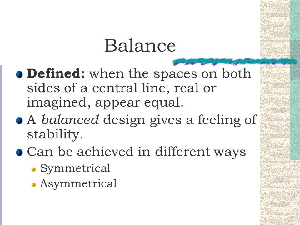 Balance Defined: when the spaces on both sides of a central line, real or imagined, appear equal. A balanced design gives a feeling of stability. Can