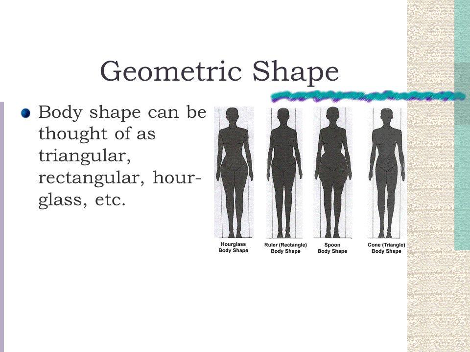 Geometric Shape Body shape can be thought of as triangular, rectangular, hour- glass, etc.